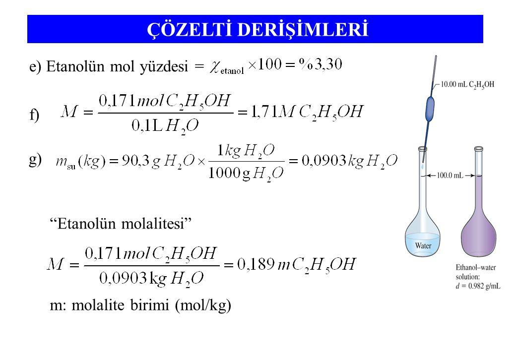 ÇÖZELTİ DERİŞİMLERİ e) Etanolün mol yüzdesi = f) g) Etanolün molalitesi m: molalite birimi (mol/kg)