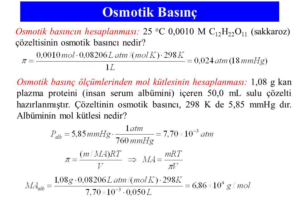 Osmotik Basınç Osmotik basıncın hesaplanması: 25 o C 0,0010 M C 12 H 22 O 11 (sakkaroz) çözeltisinin osmotik basıncı nedir.
