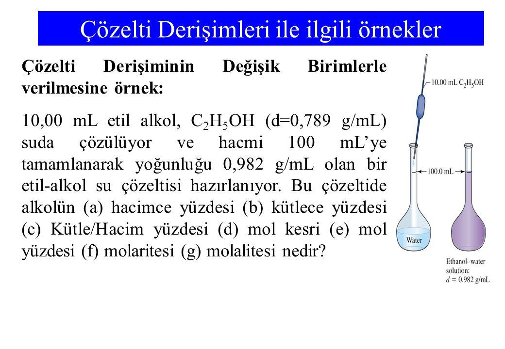 Çözelti Derişimleri ile ilgili örnekler Çözelti Derişiminin Değişik Birimlerle verilmesine örnek: 10,00 mL etil alkol, C 2 H 5 OH (d=0,789 g/mL) suda çözülüyor ve hacmi 100 mL'ye tamamlanarak yoğunluğu 0,982 g/mL olan bir etil-alkol su çözeltisi hazırlanıyor.