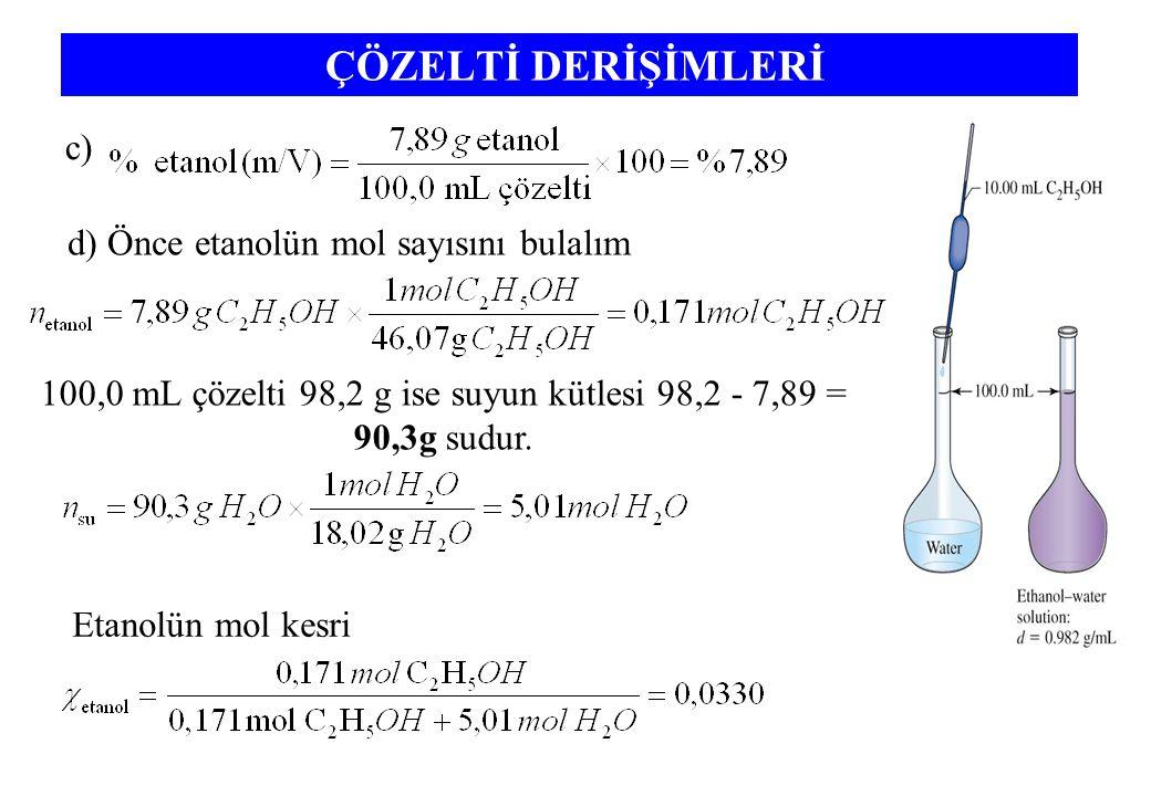 ÇÖZELTİ DERİŞİMLERİ c) d) Önce etanolün mol sayısını bulalım 100,0 mL çözelti 98,2 g ise suyun kütlesi 98,2 - 7,89 = 90,3g sudur.