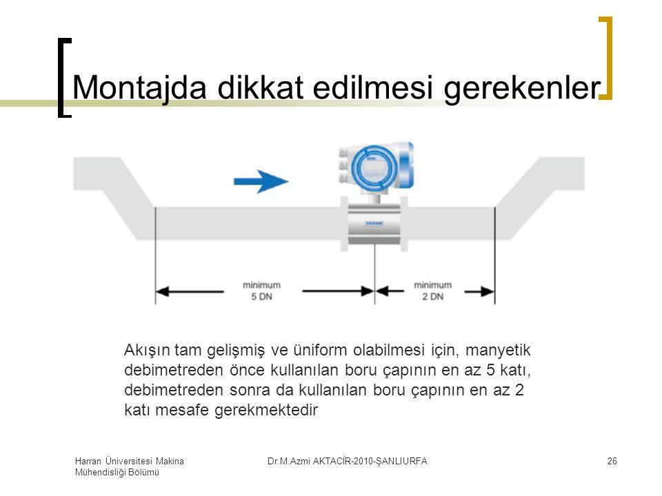 Harran Üniversitesi Makina Mühendisliği Bölümü Dr.M.Azmi AKTACİR-2010-ŞANLIURFA26 Montajda dikkat edilmesi gerekenler Akışın tam gelişmiş ve üniform olabilmesi için, manyetik debimetreden önce kullanılan boru çapının en az 5 katı, debimetreden sonra da kullanılan boru çapının en az 2 katı mesafe gerekmektedir