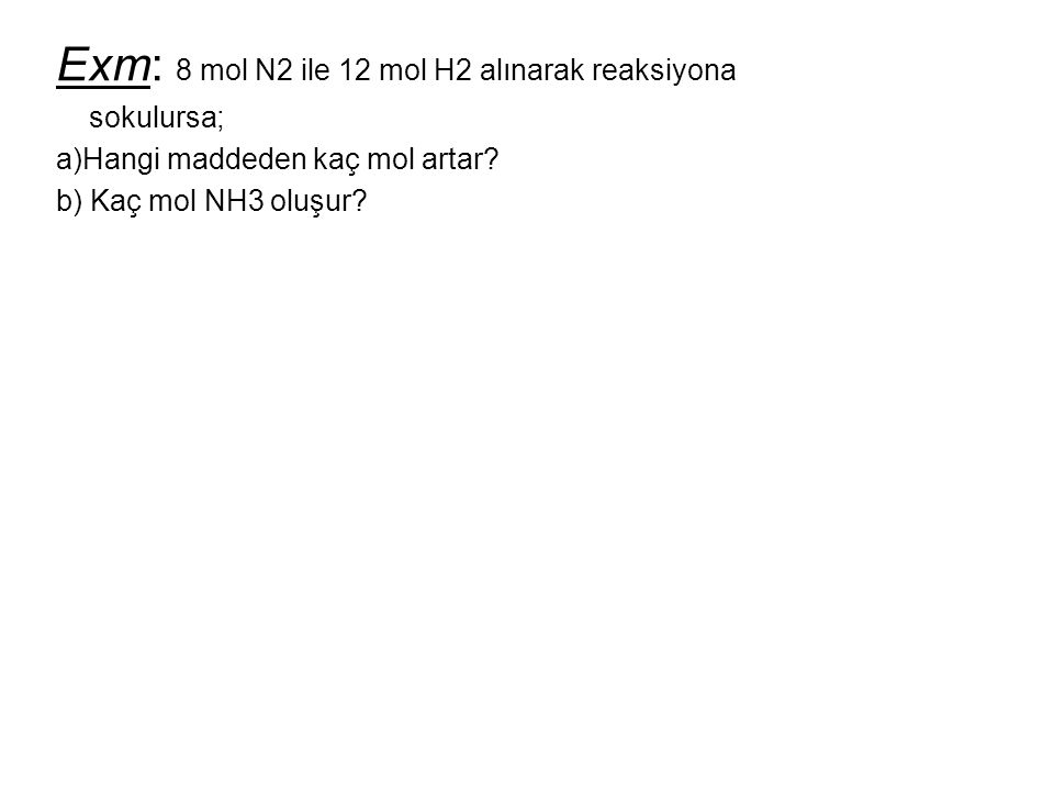 Exm: 8 mol N2 ile 12 mol H2 alınarak reaksiyona sokulursa; a)Hangi maddeden kaç mol artar? b) Kaç mol NH3 oluşur?