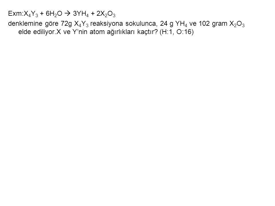 Exm:X 4 Y 3 + 6H 2 O  3YH 4 + 2X 2 O 3 denklemine göre 72g X 4 Y 3 reaksiyona sokulunca, 24 g YH 4 ve 102 gram X 2 O 3 elde ediliyor.X ve Y'nin atom