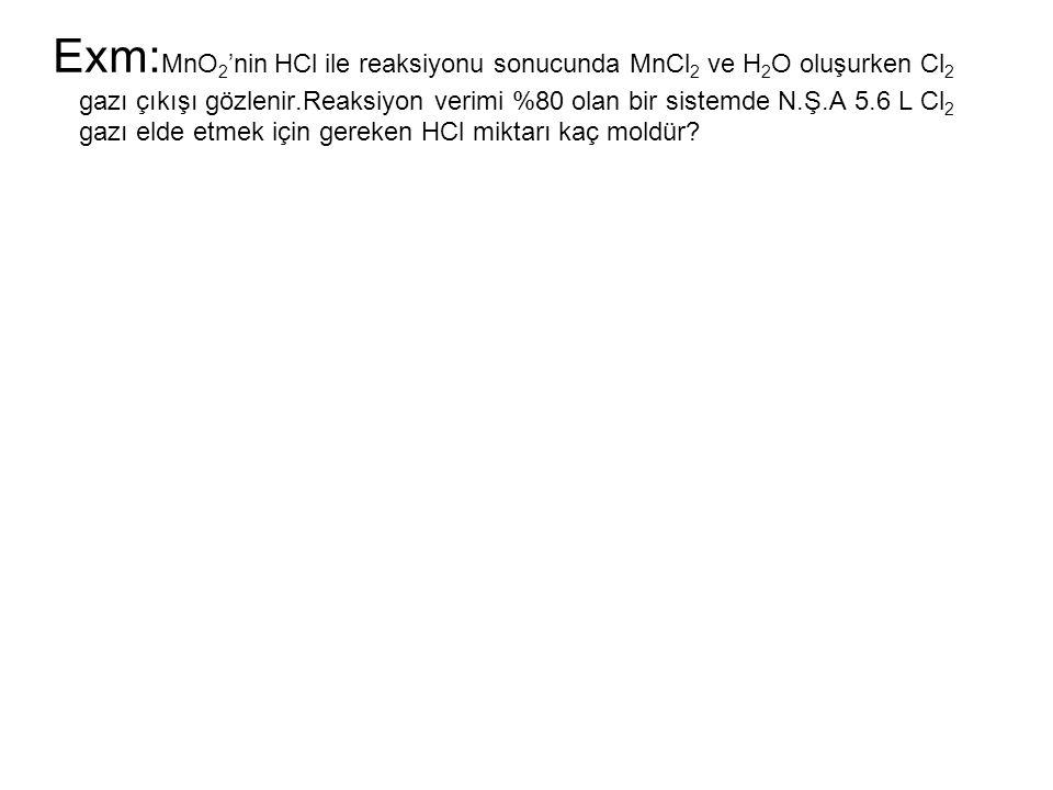Exm: MnO 2 'nin HCl ile reaksiyonu sonucunda MnCl 2 ve H 2 O oluşurken Cl 2 gazı çıkışı gözlenir.Reaksiyon verimi %80 olan bir sistemde N.Ş.A 5.6 L Cl