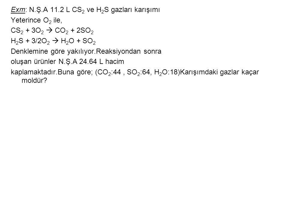 Exm: N.Ş.A 11.2 L CS 2 ve H 2 S gazları karışımı Yeterince O 2 ile, CS 2 + 3O 2  CO 2 + 2SO 2 H 2 S + 3/2O 2  H 2 O + SO 2 Denklemine göre yakılıyor