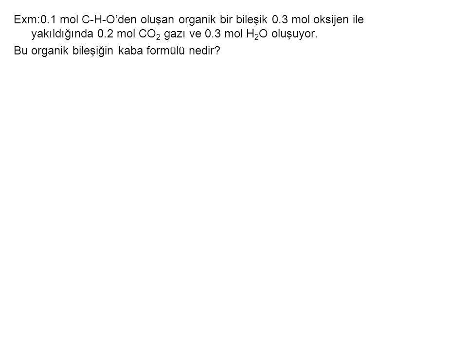 Exm:0.1 mol C-H-O'den oluşan organik bir bileşik 0.3 mol oksijen ile yakıldığında 0.2 mol CO 2 gazı ve 0.3 mol H 2 O oluşuyor. Bu organik bileşiğin ka