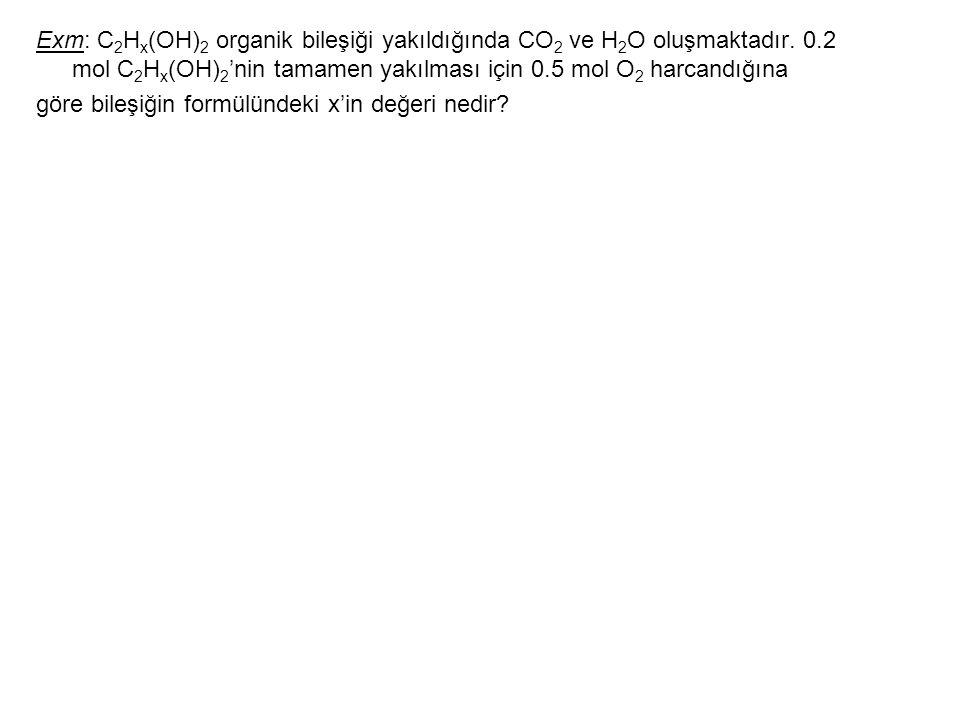 Exm: C 2 H x (OH) 2 organik bileşiği yakıldığında CO 2 ve H 2 O oluşmaktadır. 0.2 mol C 2 H x (OH) 2 'nin tamamen yakılması için 0.5 mol O 2 harcandığ