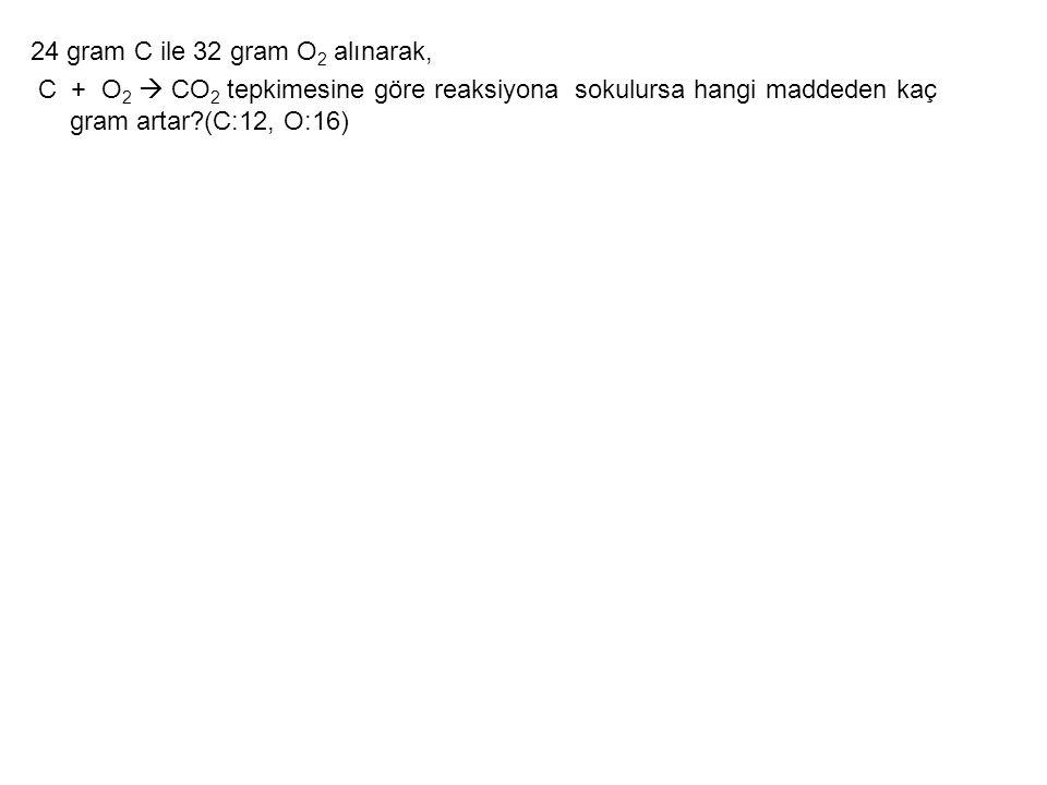 24 gram C ile 32 gram O 2 alınarak, C + O 2  CO 2 tepkimesine göre reaksiyona sokulursa hangi maddeden kaç gram artar?(C:12, O:16)