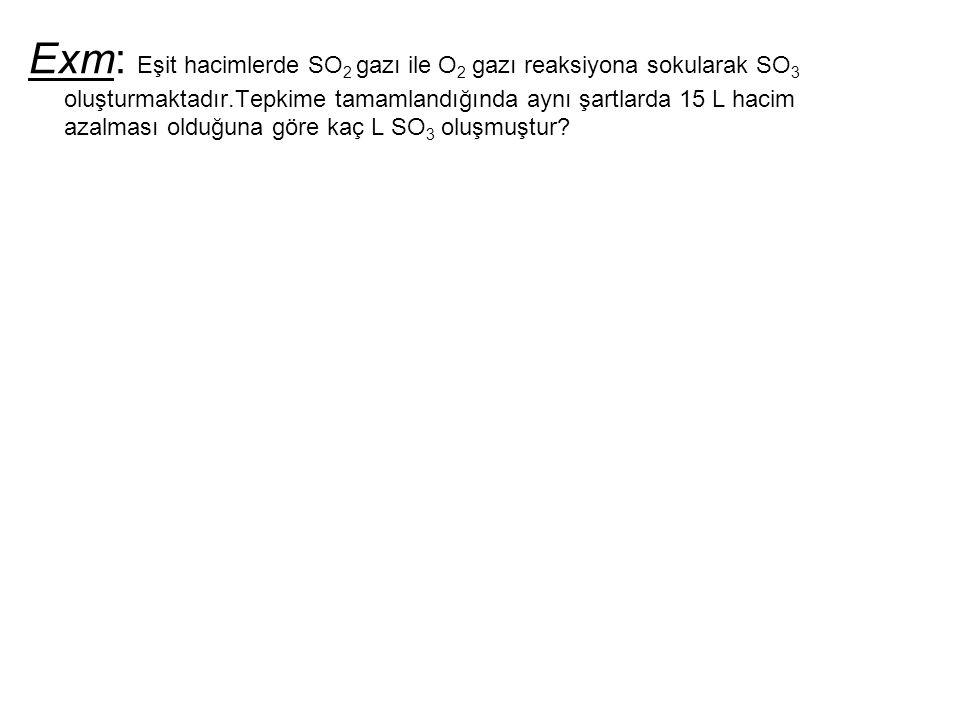 Exm: Eşit hacimlerde SO 2 gazı ile O 2 gazı reaksiyona sokularak SO 3 oluşturmaktadır.Tepkime tamamlandığında aynı şartlarda 15 L hacim azalması olduğ