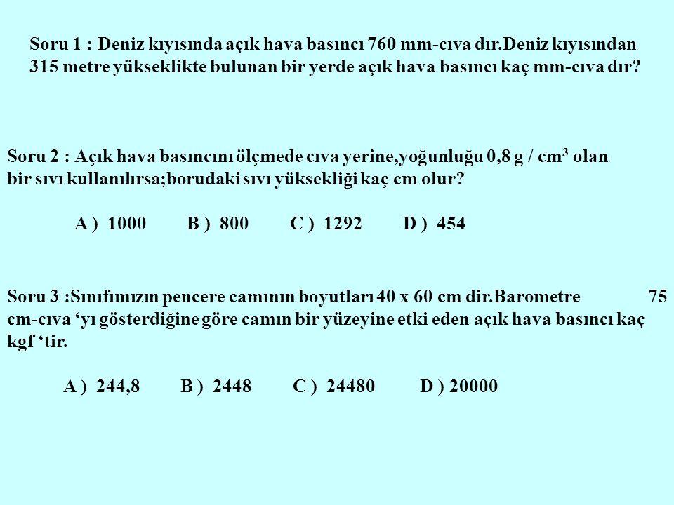 Soru 1 : Deniz kıyısında açık hava basıncı 760 mm-cıva dır.Deniz kıyısından 315 metre yükseklikte bulunan bir yerde açık hava basıncı kaç mm-cıva dır?