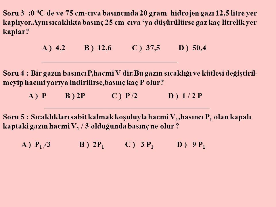 Soru 3 :0 0 C de ve 75 cm-cıva basıncında 20 gram hidrojen gazı 12,5 litre yer kaplıyor.Aynı sıcaklıkta basınç 25 cm-cıva 'ya düşürülürse gaz kaç litr