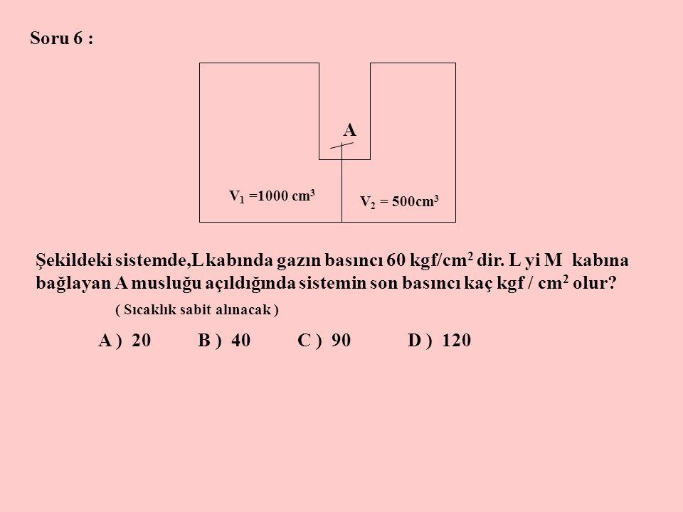 Soru 6 : A V 1 =1000 cm 3 V 2 = 500cm 3 Şekildeki sistemde,L kabında gazın basıncı 60 kgf/cm 2 dir. L yi M kabına bağlayan A musluğu açıldığında siste