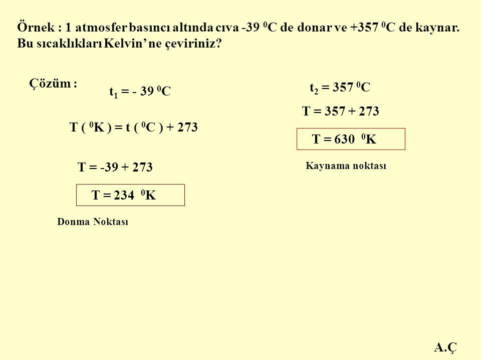 A.Ç Örnek : 1 atmosfer basıncı altında cıva -39 0 C de donar ve +357 0 C de kaynar. Bu sıcaklıkları Kelvin' ne çeviriniz? Çözüm : t 1 = - 39 0 C T ( 0