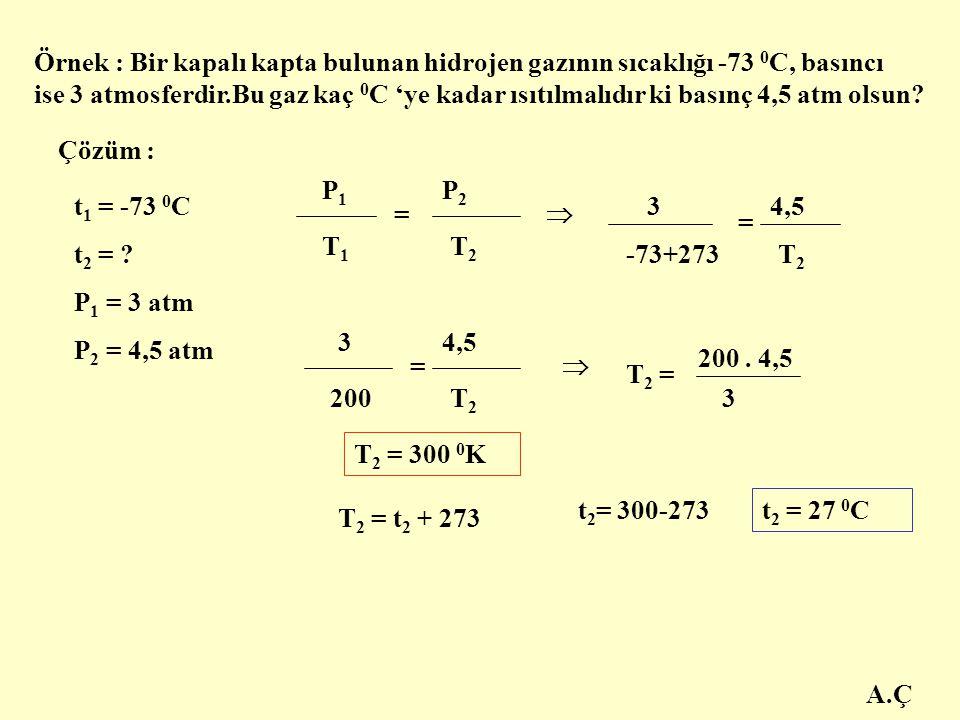 A.Ç Örnek : Bir kapalı kapta bulunan hidrojen gazının sıcaklığı -73 0 C, basıncı ise 3 atmosferdir.Bu gaz kaç 0 C 'ye kadar ısıtılmalıdır ki basınç 4,