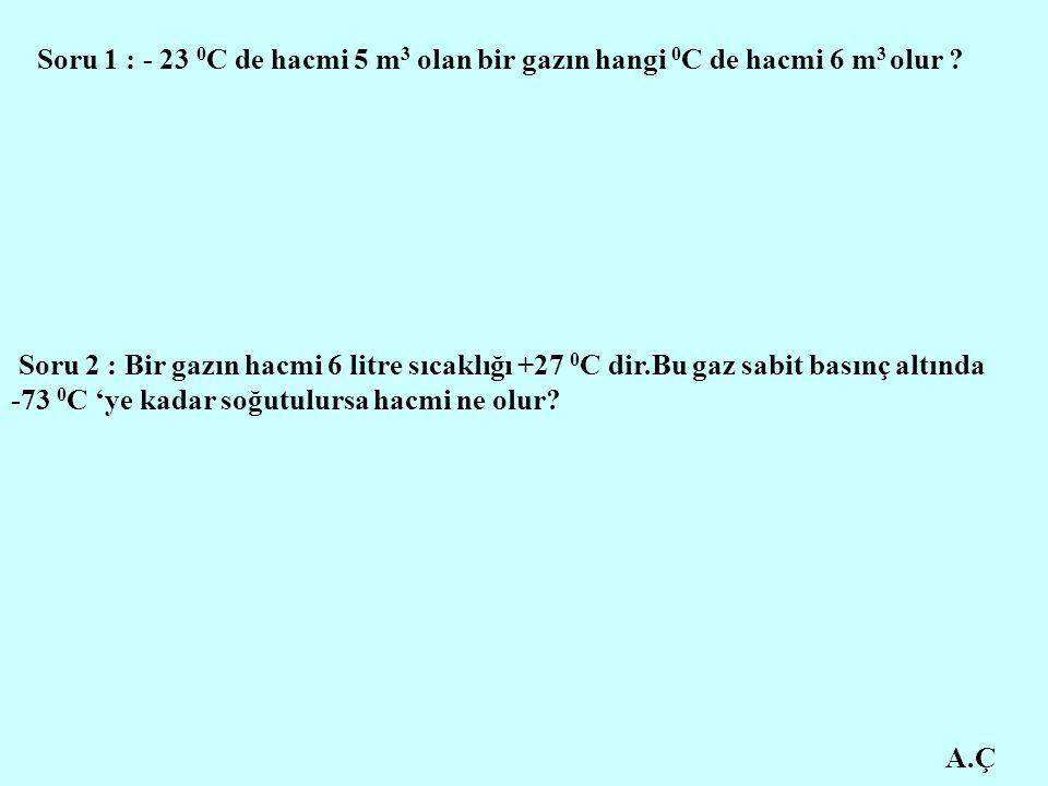 A.Ç Soru 1 : - 23 0 C de hacmi 5 m 3 olan bir gazın hangi 0 C de hacmi 6 m 3 olur ? Soru 2 : Bir gazın hacmi 6 litre sıcaklığı +27 0 C dir.Bu gaz sabi