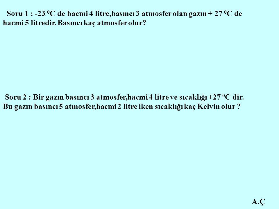 A.Ç Soru 1 : -23 0 C de hacmi 4 litre,basıncı 3 atmosfer olan gazın + 27 0 C de hacmi 5 litredir. Basıncı kaç atmosfer olur? Soru 2 : Bir gazın basınc