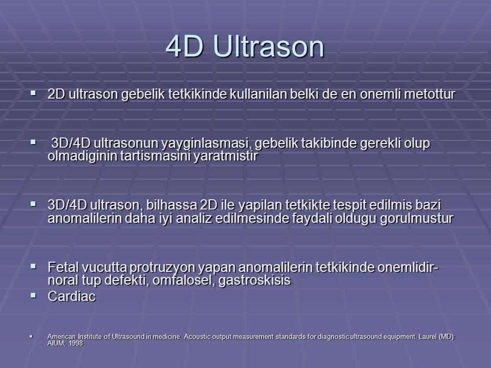 4D Ultrason  Ultrasonun guvenilirligi uzun zamandan beri bilinmektedir  Insan calismalarinda yan etki gorulmemistir  Bazi hayvan deneylerinde yani etki gorulmusse de bu calismalar baskalari tarafindan tekrarlandiginda ayni sonuclar elde edilmemistir  Bilhassa 3D/4D ultrasonda termal endeks ve de mekanik endeks otomatik olarak kontrol edilmekte, ultrason muayenesi sirasinda dokuya yayilan enerji miktari minimumda tutulmaktadir  Stark CR et al.