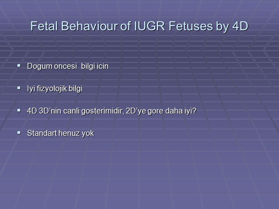 Fetal Behaviour of IUGR Fetuses by 4D  Dogum oncesi bilgi icin  Iyi fizyolojik bilgi  4D 3D'nin canli gosterimidir, 2D'ye gore daha iyi?  Standart