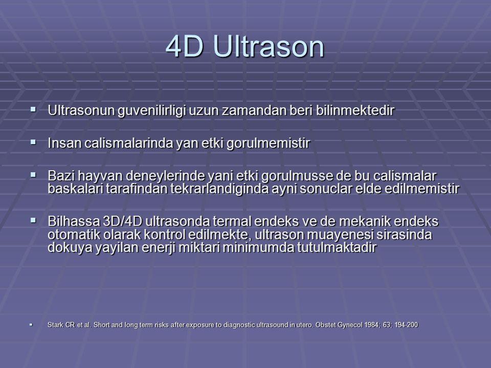 3D/4D Ultrason  3D popularitesi artmakta  iU22 (Phillips), Prosound Alfa-10 (Aloka), Voluson 730 Expert (GE)  Ortalama muayene suresi 21 dakika  2D mean termal indeks (TI) - 0.28, mekanik indeks (MI) – 1.12  3D mean TI - 0.27, MI – 0.89  4D mean TI - 0.24  3D/4D muayenesi 2.5 dakika ek  Akustik seviye, enerji seviyesi yaklasik ayni  Sheiner E et al.