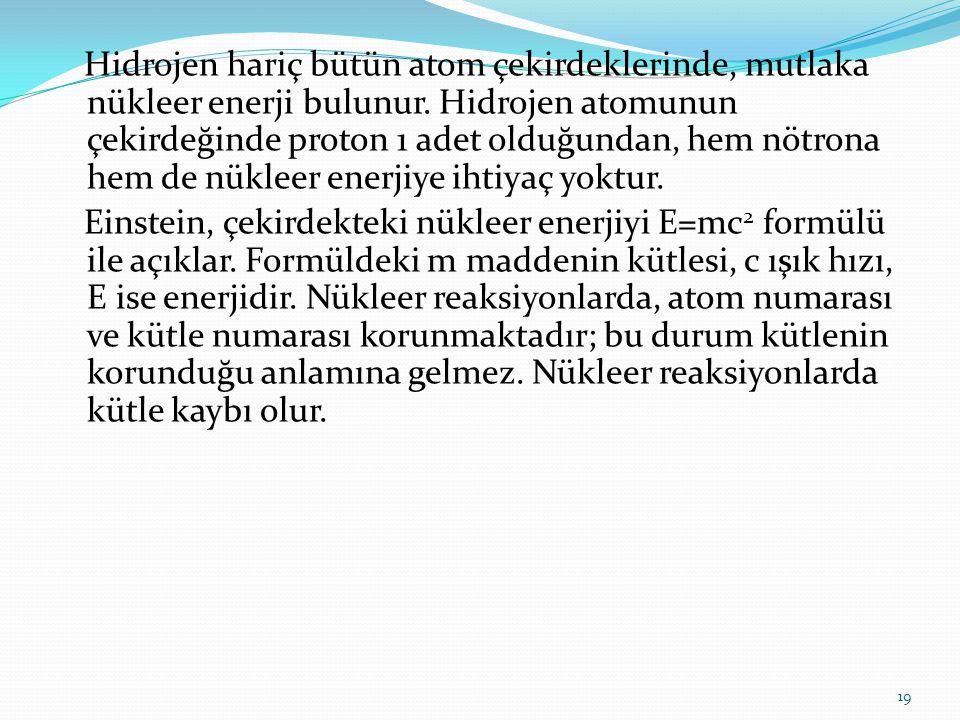 Hidrojen hariç bütün atom çekirdeklerinde, mutlaka nükleer enerji bulunur. Hidrojen atomunun çekirdeğinde proton 1 adet olduğundan, hem nötrona hem de