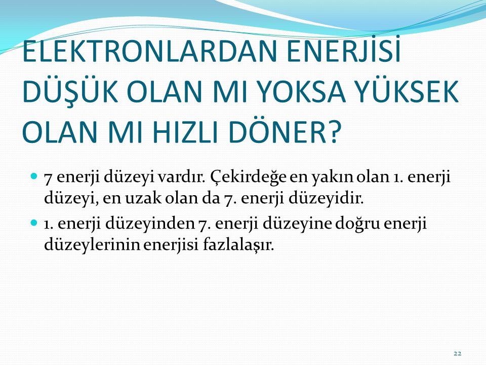 ELEKTRONLARDAN ENERJİSİ DÜŞÜK OLAN MI YOKSA YÜKSEK OLAN MI HIZLI DÖNER? 7 enerji düzeyi vardır. Çekirdeğe en yakın olan 1. enerji düzeyi, en uzak olan