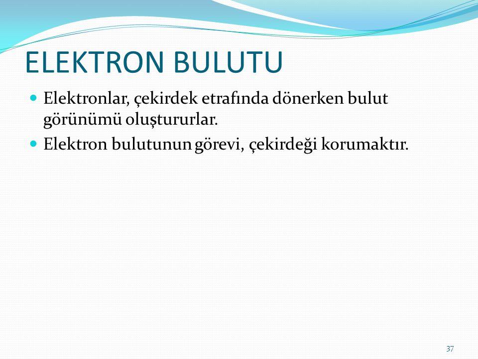 ELEKTRON BULUTU Elektronlar, çekirdek etrafında dönerken bulut görünümü oluştururlar. Elektron bulutunun görevi, çekirdeği korumaktır. 37
