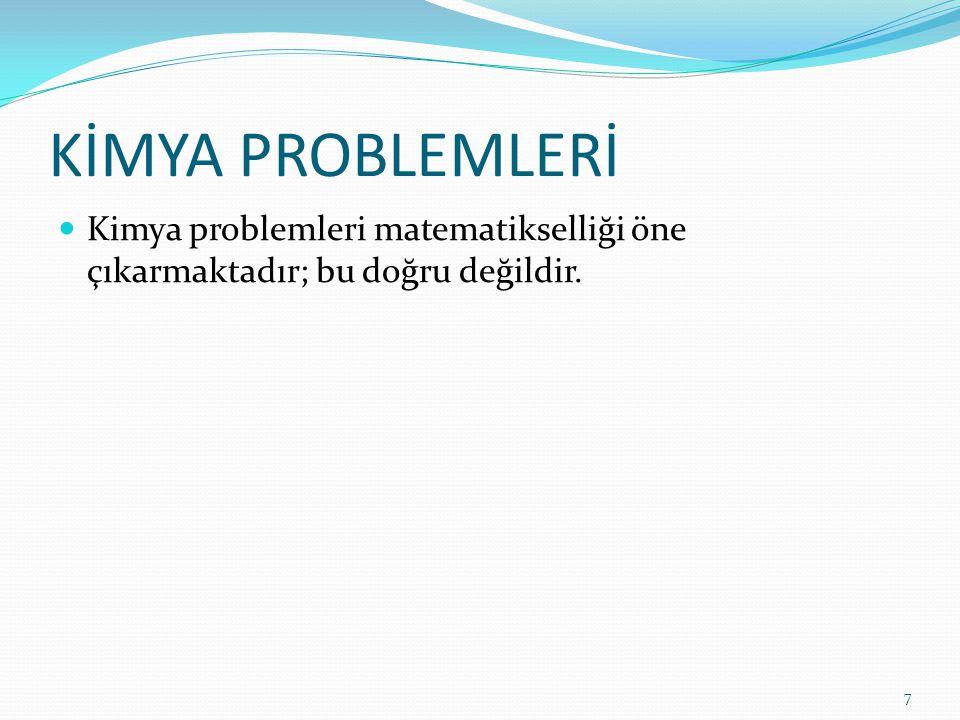 KİMYA PROBLEMLERİ Kimya problemleri matematikselliği öne çıkarmaktadır; bu doğru değildir. 7