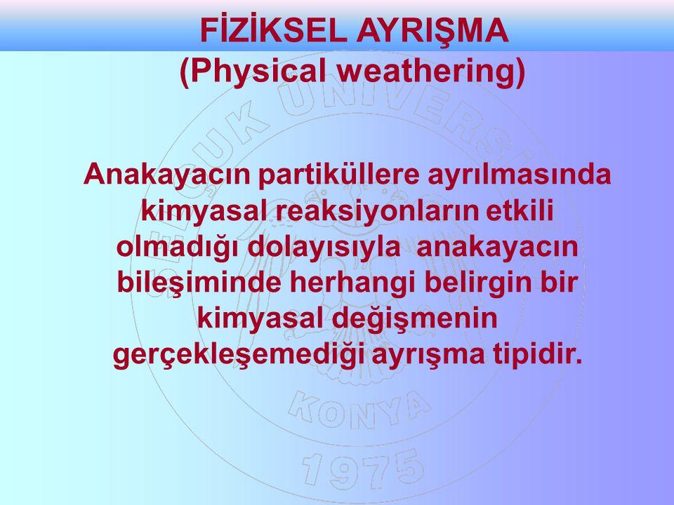 FİZİKSEL AYRIŞMA (Physical weathering) Anakayacın partiküllere ayrılmasında kimyasal reaksiyonların etkili olmadığı dolayısıyla anakayacın bileşiminde
