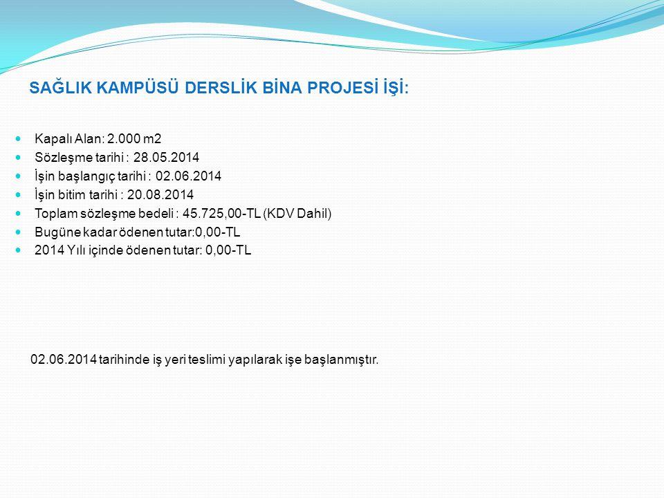 SAĞLIK KAMPÜSÜ DERSLİK BİNA PROJESİ İŞİ: Kapalı Alan: 2.000 m2 Sözleşme tarihi : 28.05.2014 İşin başlangıç tarihi : 02.06.2014 İşin bitim tarihi : 20.08.2014 Toplam sözleşme bedeli : 45.725,00-TL (KDV Dahil) Bugüne kadar ödenen tutar:0,00-TL 2014 Yılı içinde ödenen tutar: 0,00-TL 02.06.2014 tarihinde iş yeri teslimi yapılarak işe başlanmıştır.