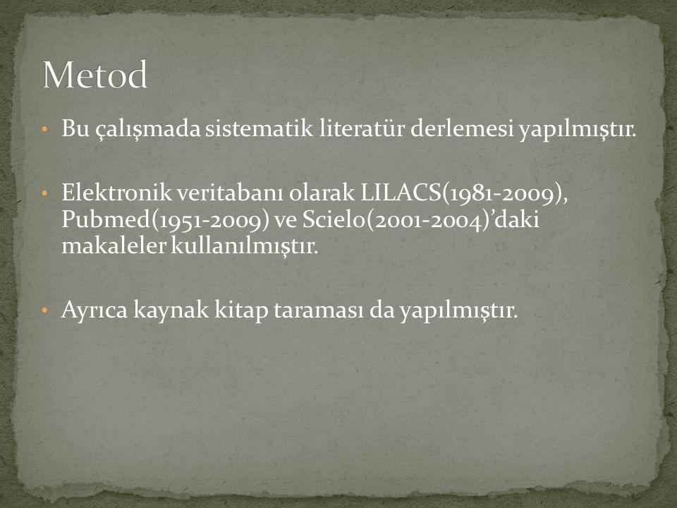 Bu çalışmada sistematik literatür derlemesi yapılmıştır. Elektronik veritabanı olarak LILACS(1981-2009), Pubmed(1951-2009) ve Scielo(2001-2004)'daki m