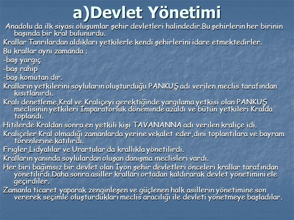 a)Devlet Yönetimi Anadolu da ilk siyasi oluşumlar şehir devletleri halindedir.Bu şehirlerin her birinin başında bir kral bulunurdu. Anadolu da ilk siy