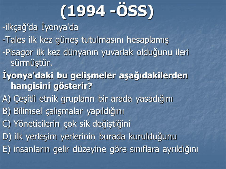(1994 -ÖSS) (1994 -ÖSS) -ilkçağ'da İyonya da -Tales ilk kez güneş tutulmasını hesaplamış -Pisagor ilk kez dünyanın yuvarlak olduğunu ileri sürmüştür.