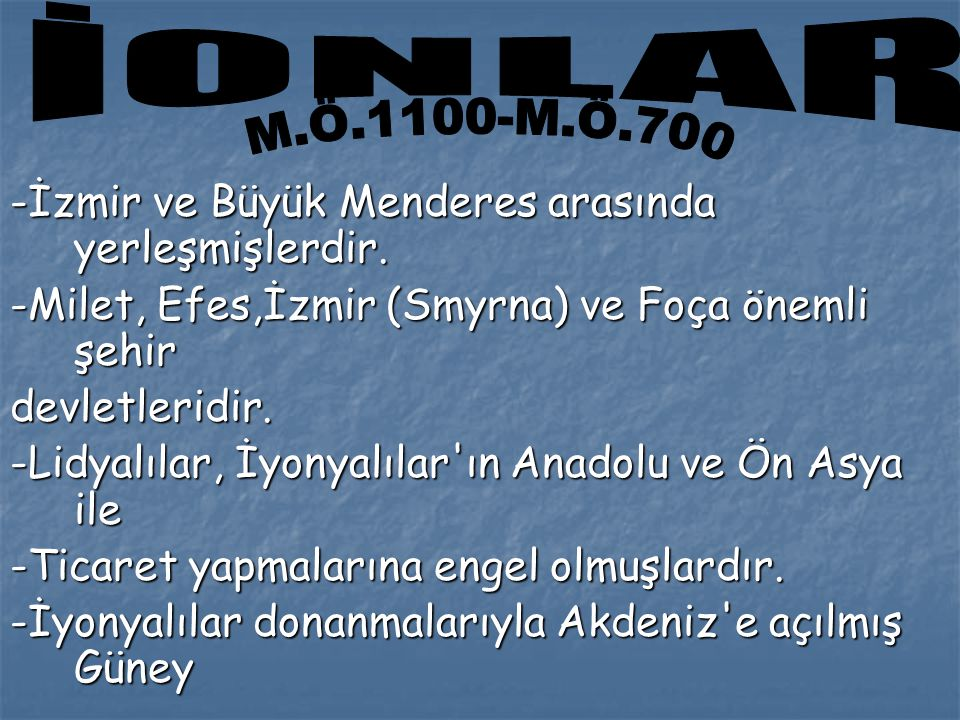 -İzmir ve Büyük Menderes arasında yerleşmişlerdir. -Milet, Efes,İzmir (Smyrna) ve Foça önemli şehir devletleridir. -Lidyalılar, İyonyalılar'ın Anadolu