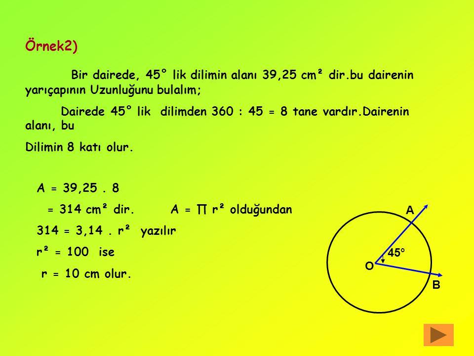 Örnek1) yarıçapının uzunluğu r = 10 cm olan bir dairede, 72° lik daire diliminin alanını bulalım: Dairenin iki yarıçapı arasında kalan alan parçasına,