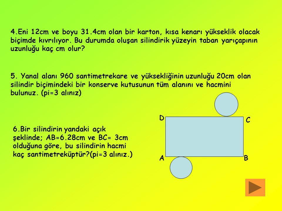 ALIŞTIRMALAR 1.Aşağıda taban yarıçapları ile yüksekliklerinin uzunlukları verilen silindirlerin alanlarını ve hacimlerini bulunuz. a.r=6cm b.r=3cm c.r