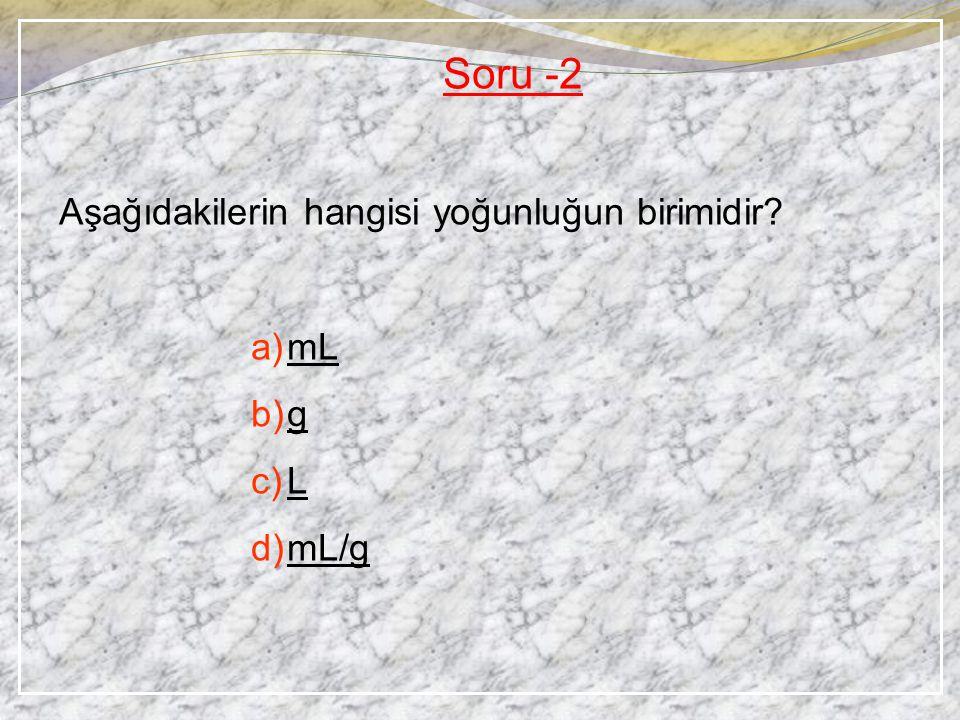Soru -2 Aşağıdakilerin hangisi yoğunluğun birimidir? a)mL b)g c)L d)mL/g