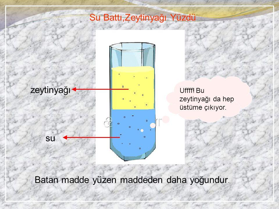 Batan madde yüzen maddeden daha yoğundur. Su Battı,Zeytinyağı Yüzdü zeytinyağı su Uffff! Bu zeytinyağı da hep üstüme çıkıyor.