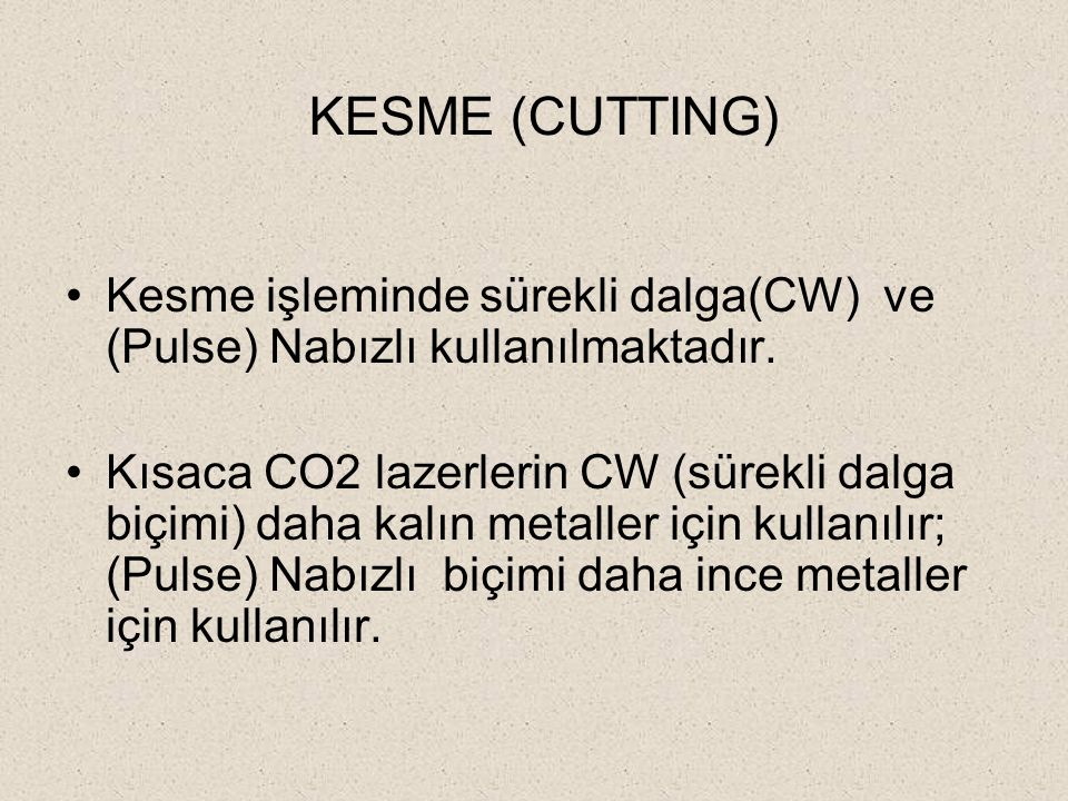 KESME (CUTTING) Kesme işleminde sürekli dalga(CW) ve (Pulse) Nabızlı kullanılmaktadır. Kısaca CO2 lazerlerin CW (sürekli dalga biçimi) daha kalın meta