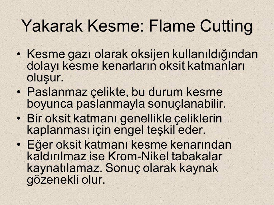 Yakarak Kesme: Flame Cutting Kesme gazı olarak oksijen kullanıldığından dolayı kesme kenarların oksit katmanları oluşur. Paslanmaz çelikte, bu durum k