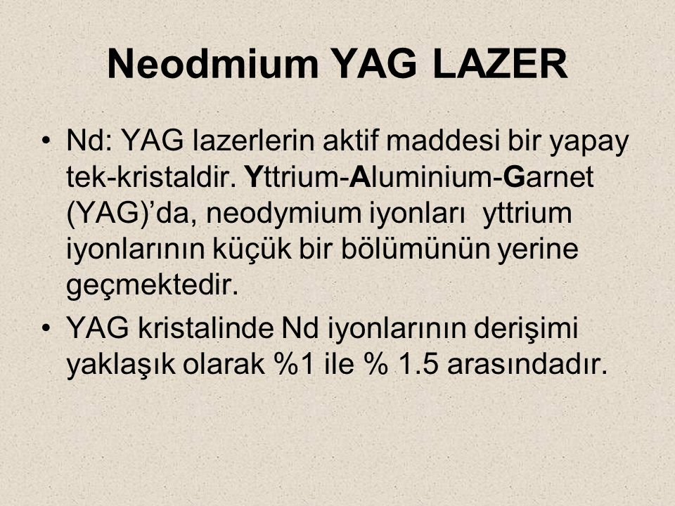 Neodmium YAG LAZER Nd: YAG lazerlerin aktif maddesi bir yapay tek-kristaldir. Yttrium-Aluminium-Garnet (YAG)'da, neodymium iyonları yttrium iyonlarını