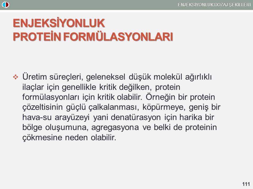 ENJEKSİYONLUK DOZAJ ŞEKİLLERİ 111 ENJEKSİYONLUK PROTEİN FORMÜLASYONLARI  Üretim süreçleri, geleneksel düşük molekül ağırlıklı ilaçlar için genellikle kritik değilken, protein formülasyonları için kritik olabilir.