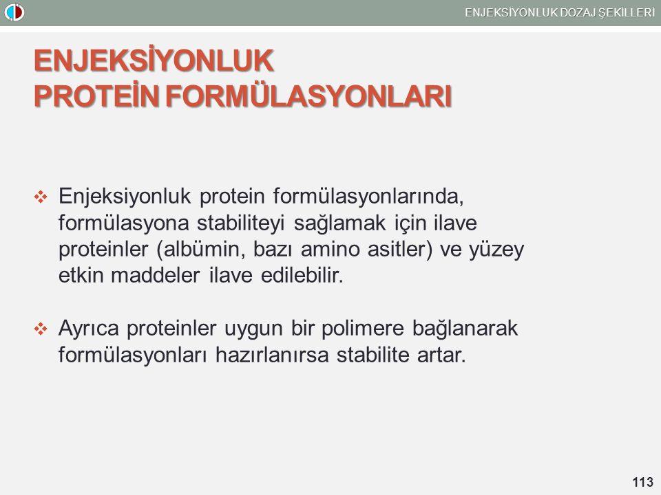 ENJEKSİYONLUK DOZAJ ŞEKİLLERİ 113 ENJEKSİYONLUK PROTEİN FORMÜLASYONLARI  Enjeksiyonluk protein formülasyonlarında, formülasyona stabiliteyi sağlamak için ilave proteinler (albümin, bazı amino asitler) ve yüzey etkin maddeler ilave edilebilir.