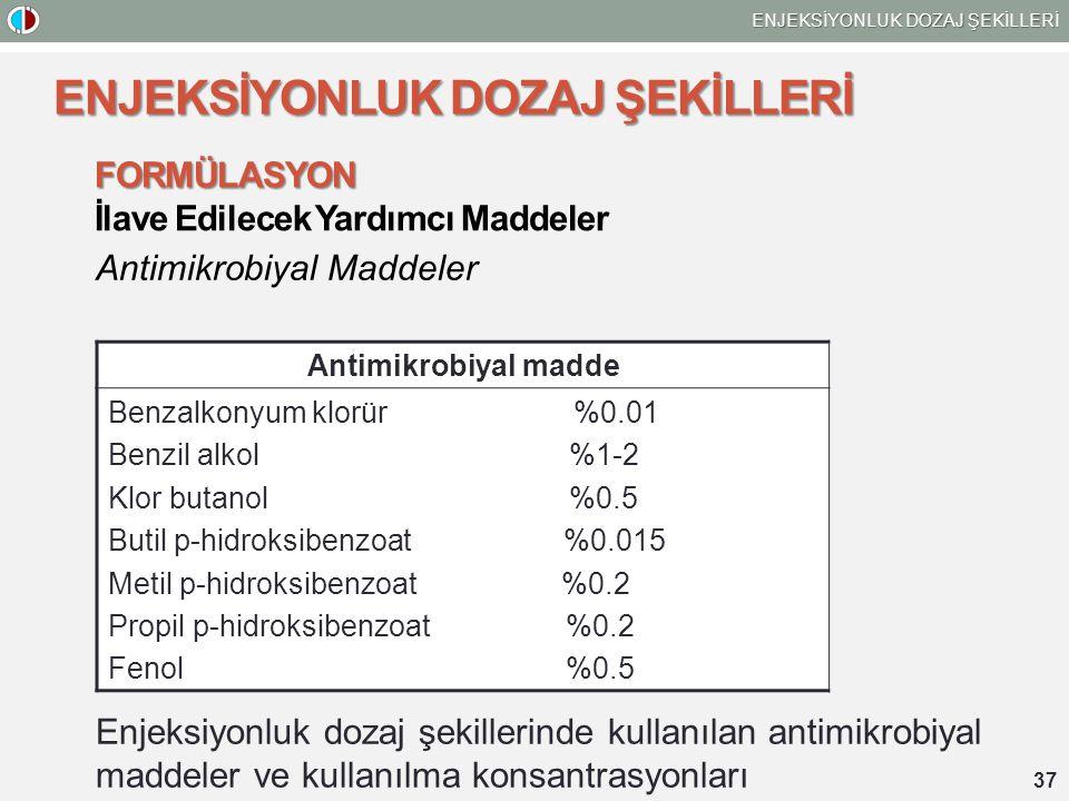 37 ENJEKSİYONLUK DOZAJ ŞEKİLLERİ FORMÜLASYON İlave Edilecek Yardımcı Maddeler Antimikrobiyal Maddeler Enjeksiyonluk dozaj şekillerinde kullanılan antimikrobiyal maddeler ve kullanılma konsantrasyonları Antimikrobiyal madde Benzalkonyum klorür %0.01 Benzil alkol %1-2 Klor butanol %0.5 Butil p-hidroksibenzoat %0.015 Metil p-hidroksibenzoat %0.2 Propil p-hidroksibenzoat %0.2 Fenol %0.5