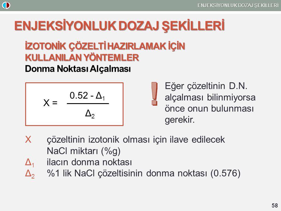 58 ENJEKSİYONLUK DOZAJ ŞEKİLLERİ İZOTONİK ÇÖZELTİ HAZIRLAMAK İÇİN KULLANILAN YÖNTEMLER Donma Noktası Alçalması 0.52 - Δ 1 Δ2Δ2 X = Xçözeltinin izotonik olması için ilave edilecek NaCl miktarı (%g) Δ 1 ilacın donma noktası Δ 2 %1 lik NaCl çözeltisinin donma noktası (0.576) Eğer çözeltinin D.N.
