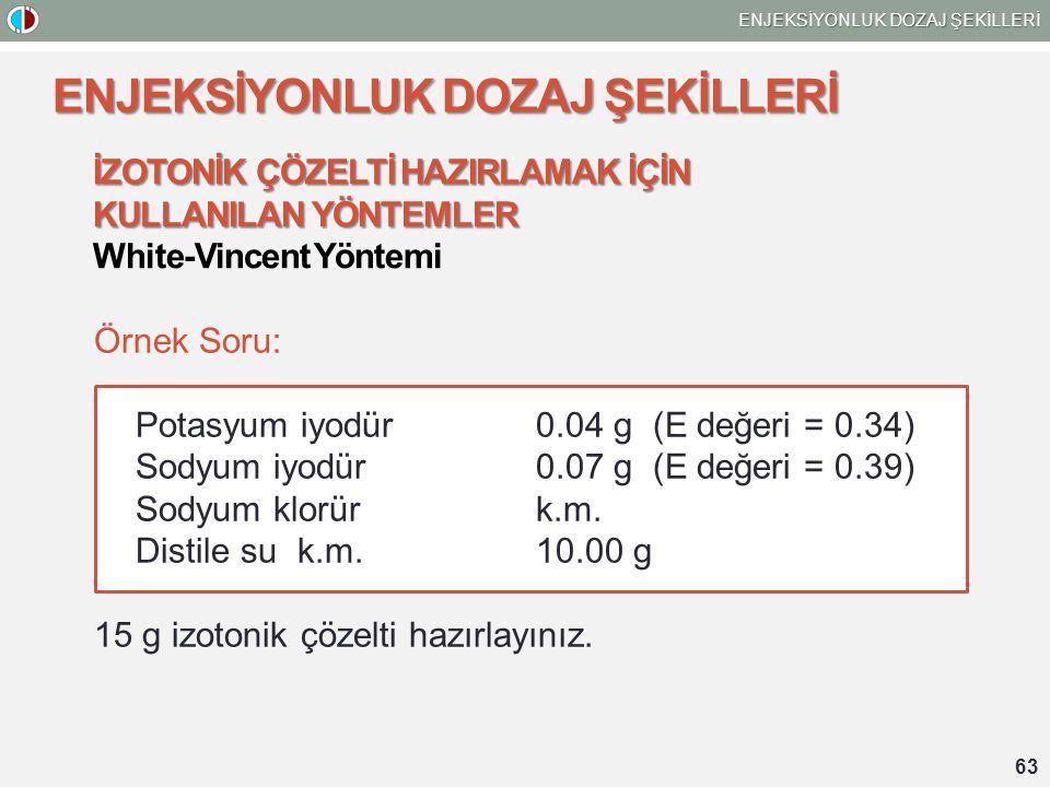 63 ENJEKSİYONLUK DOZAJ ŞEKİLLERİ İZOTONİK ÇÖZELTİ HAZIRLAMAK İÇİN KULLANILAN YÖNTEMLER White-Vincent Yöntemi Örnek Soru: Potasyum iyodür 0.04 g (E değeri = 0.34) Sodyum iyodür 0.07 g (E değeri = 0.39) Sodyum klorürk.m.