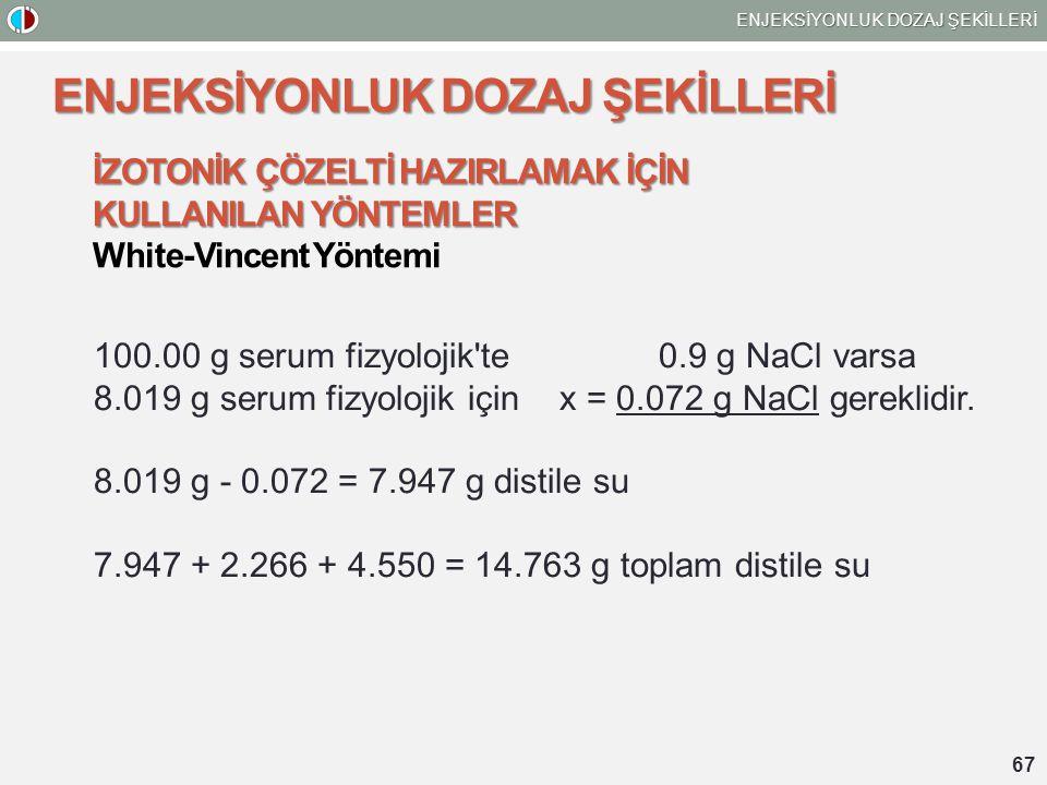 67 ENJEKSİYONLUK DOZAJ ŞEKİLLERİ İZOTONİK ÇÖZELTİ HAZIRLAMAK İÇİN KULLANILAN YÖNTEMLER White-Vincent Yöntemi 100.00 g serum fizyolojik te 0.9 g NaCl varsa 8.019 g serum fizyolojik için x = 0.072 g NaCl gereklidir.