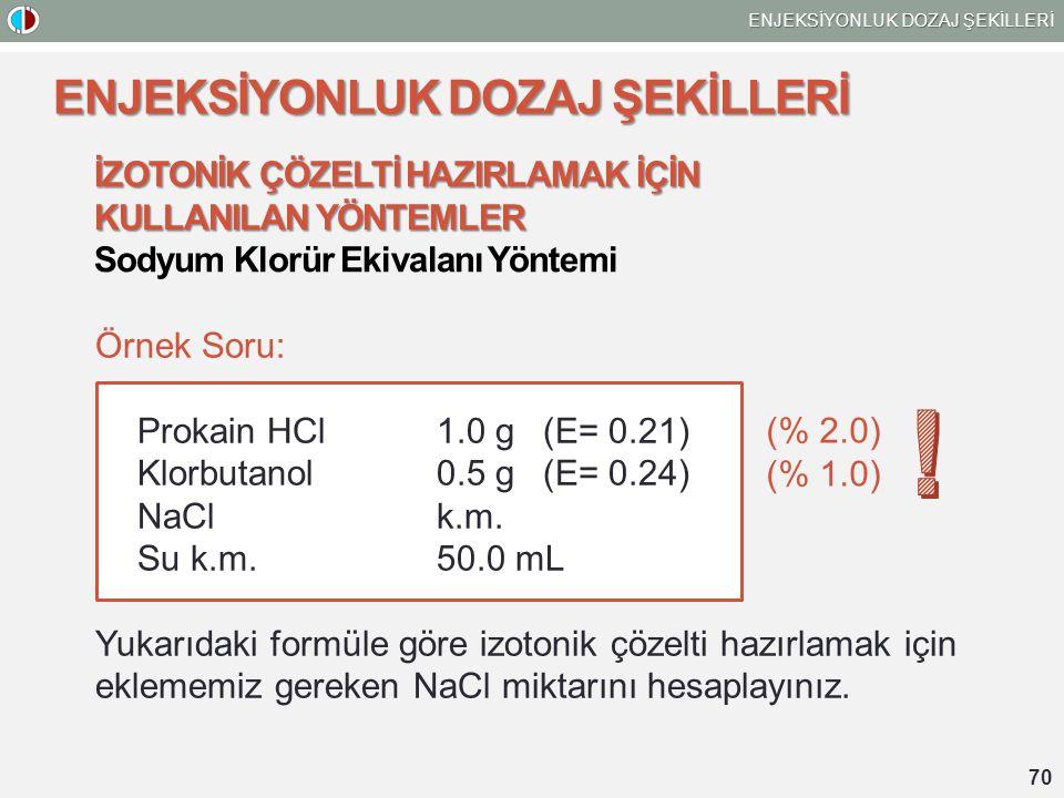 70 ENJEKSİYONLUK DOZAJ ŞEKİLLERİ İZOTONİK ÇÖZELTİ HAZIRLAMAK İÇİN KULLANILAN YÖNTEMLER Sodyum Klorür Ekivalanı Yöntemi Örnek Soru: Prokain HCl 1.0 g(E= 0.21) Klorbutanol 0.5 g (E= 0.24) NaCl k.m.