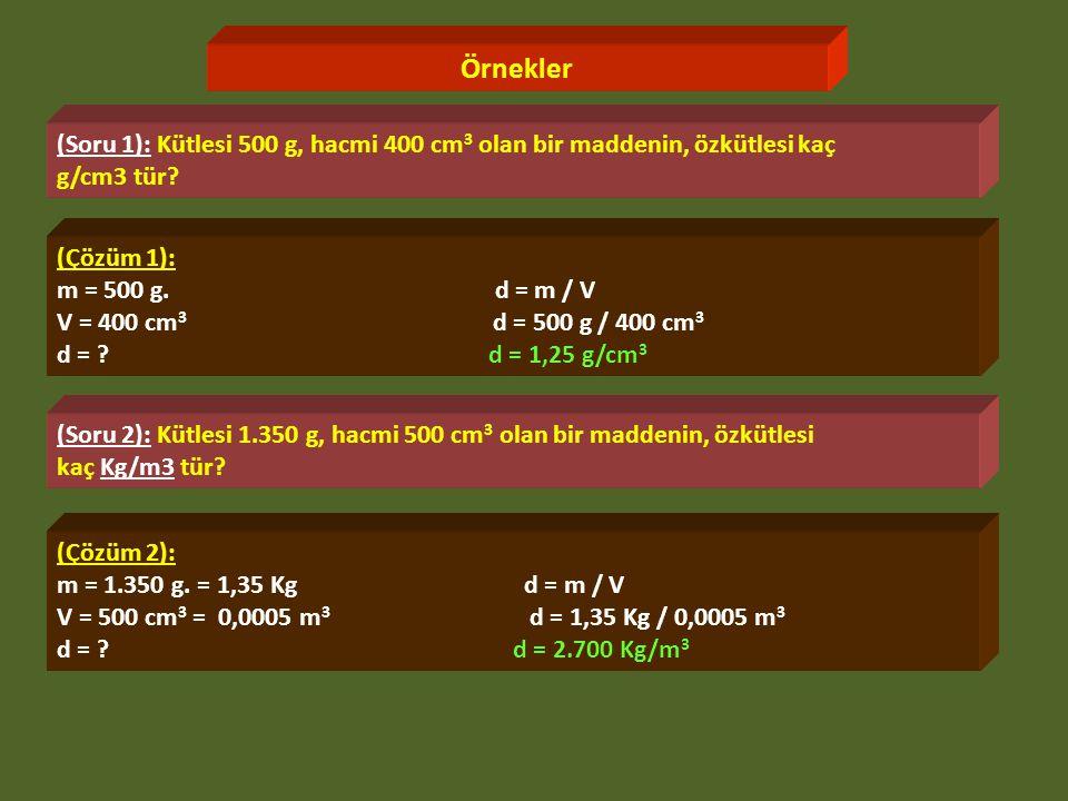 Örnekler (Soru 1): Kütlesi 500 g, hacmi 400 cm 3 olan bir maddenin, özkütlesi kaç g/cm3 tür.