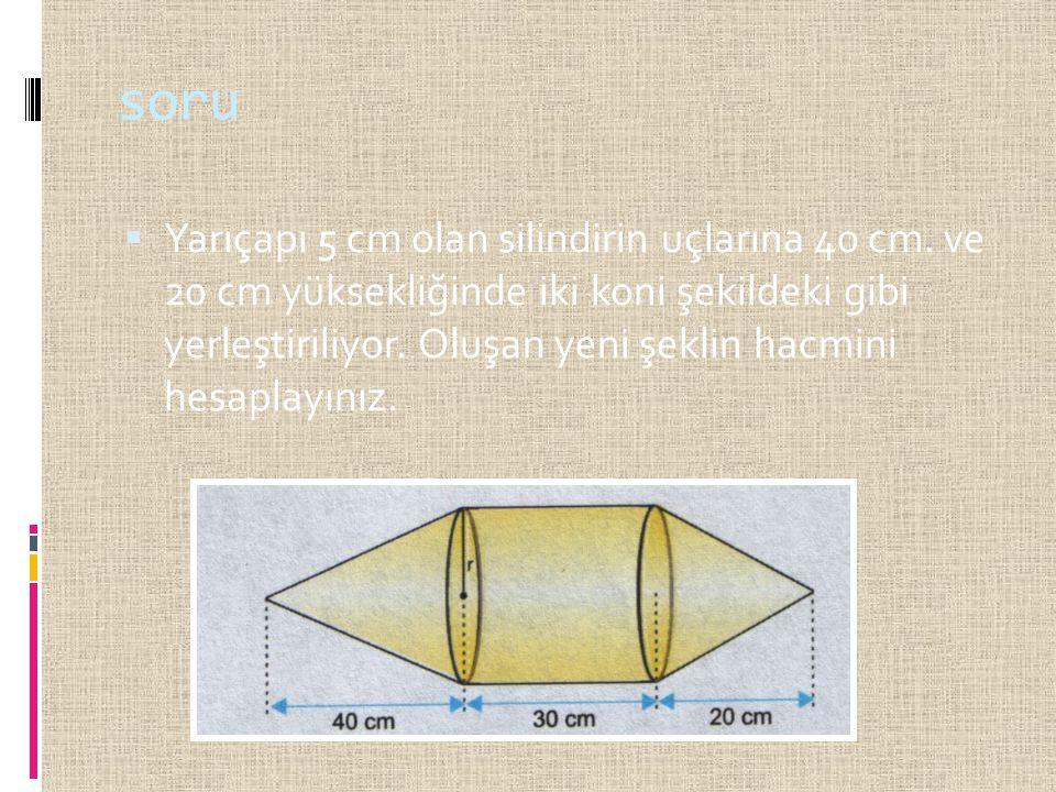 soru  Yarıçapı 5 cm olan silindirin uçlarına 40 cm. ve 20 cm yüksekliğinde iki koni şekildeki gibi yerleştiriliyor. Oluşan yeni şeklin hacmini hesapl
