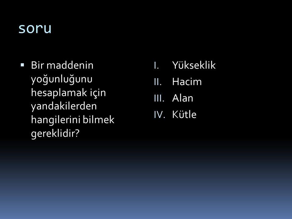 soru  Bir maddenin yoğunluğunu hesaplamak için yandakilerden hangilerini bilmek gereklidir? I. Yükseklik II. Hacim III. Alan IV. Kütle